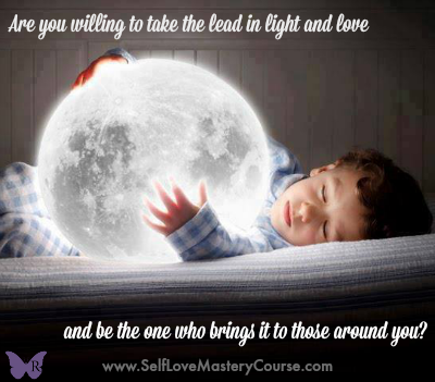 Are you willing to take the lead in light and love and be the one who brings it to those around you?